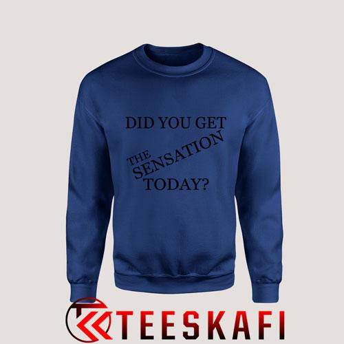 Sweatshirt Did You Get The Sensation Today