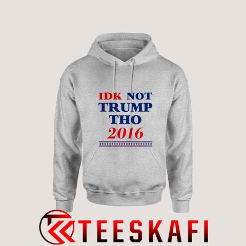Hoodies IDK NOT TRUMP Tho 2016