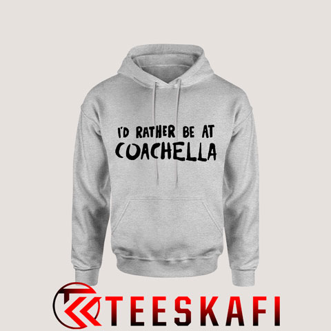 Hoodies Id Rather Be At Coachella
