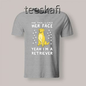 Tshirts Then I Licked Her Face I'm A Retriever