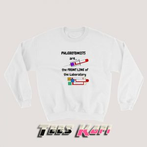 Sweatshirt Phlebotomists Are The Front Line Of The Laboratory
