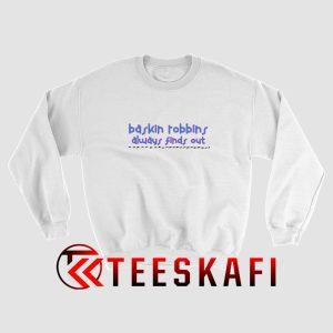 Always Finds Out Baskin Robbins Sweatshirt